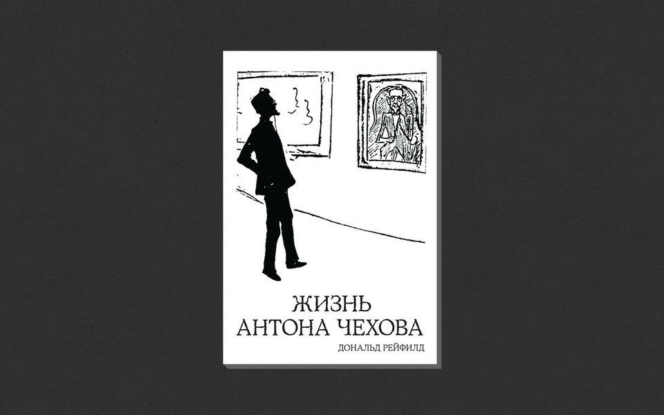 Дональд Рейфилд. «Жизнь Антона Чехова»